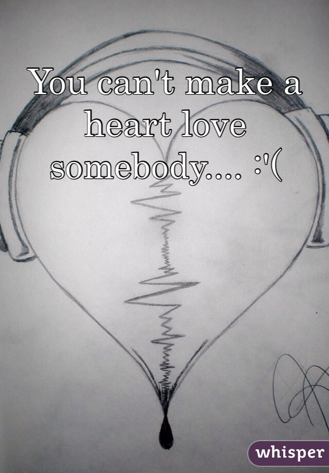 You can't make a heart love somebody.... :'(