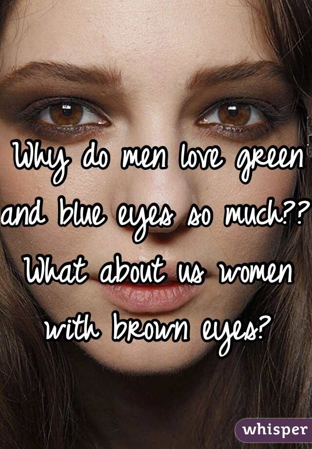 Why do men love green and blue eyes so much?? What about us women with brown eyes?
