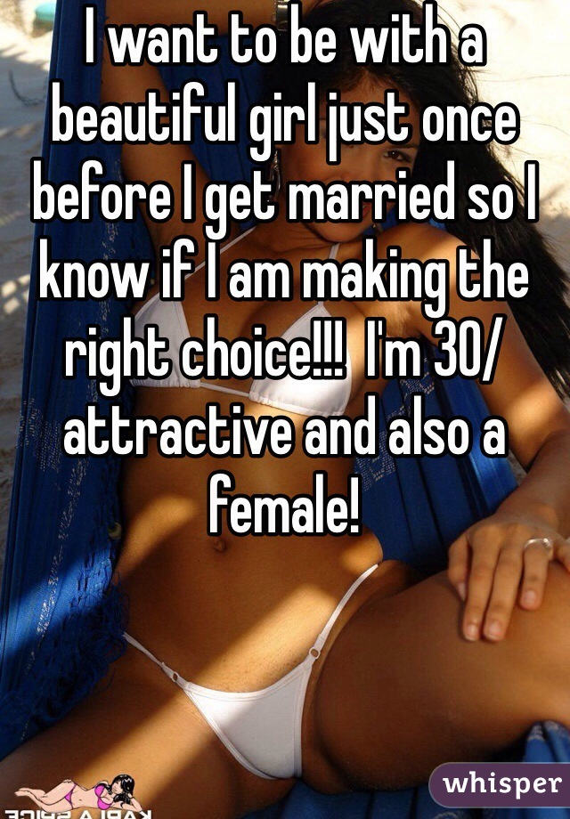 I want to be with a beautiful girl just once before I get married so I know if I am making the right choice!!!  I'm 30/attractive and also a female!