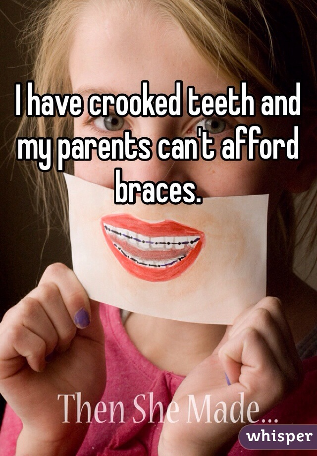 I have crooked teeth and my parents can't afford braces.
