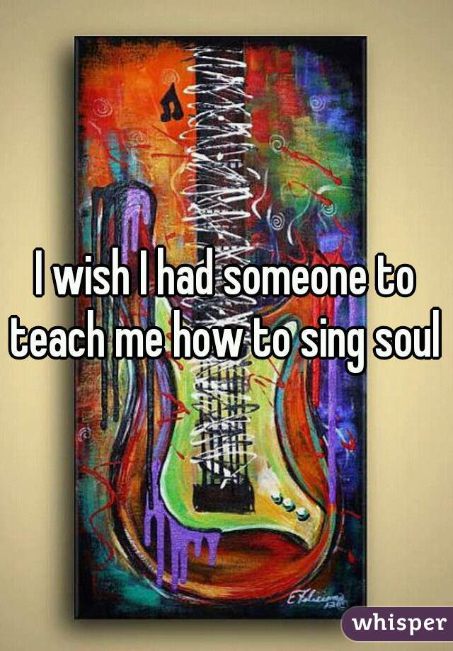 I wish I had someone to teach me how to sing soul