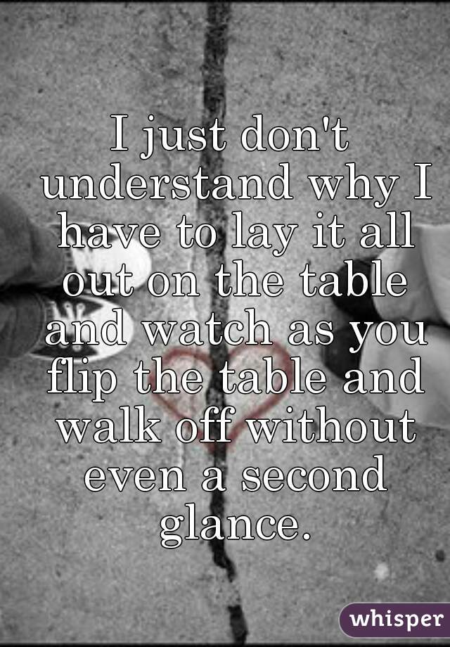 I just don't understand why I have to lay it all out on the table and watch as you flip the table and walk off without even a second glance.