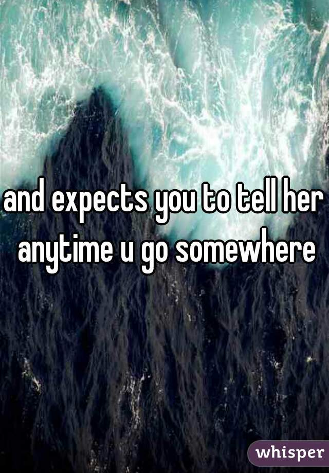 and expects you to tell her anytime u go somewhere