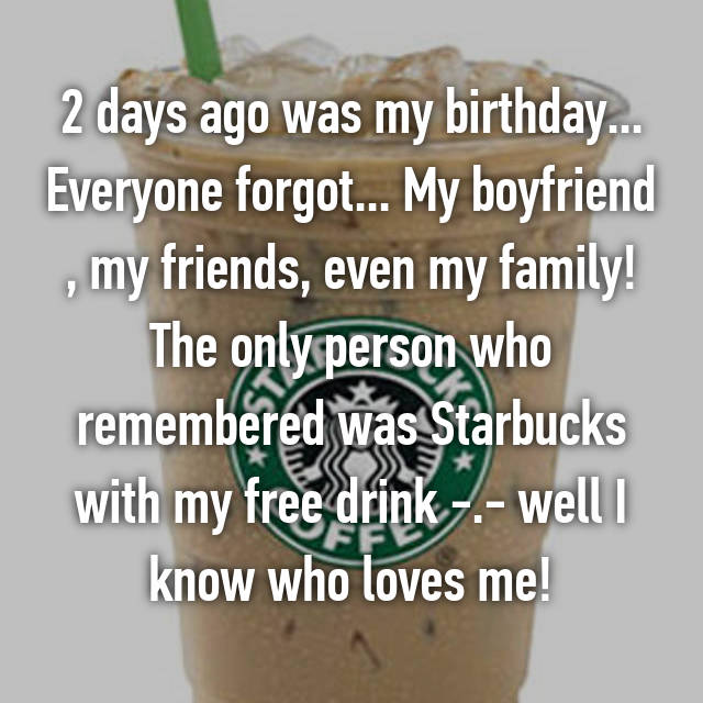 2 days ago was my birthday... Everyone forgot... My boyfriend , my friends, even my family! The only person who remembered was Starbucks with my free drink -.- well I know who loves me!