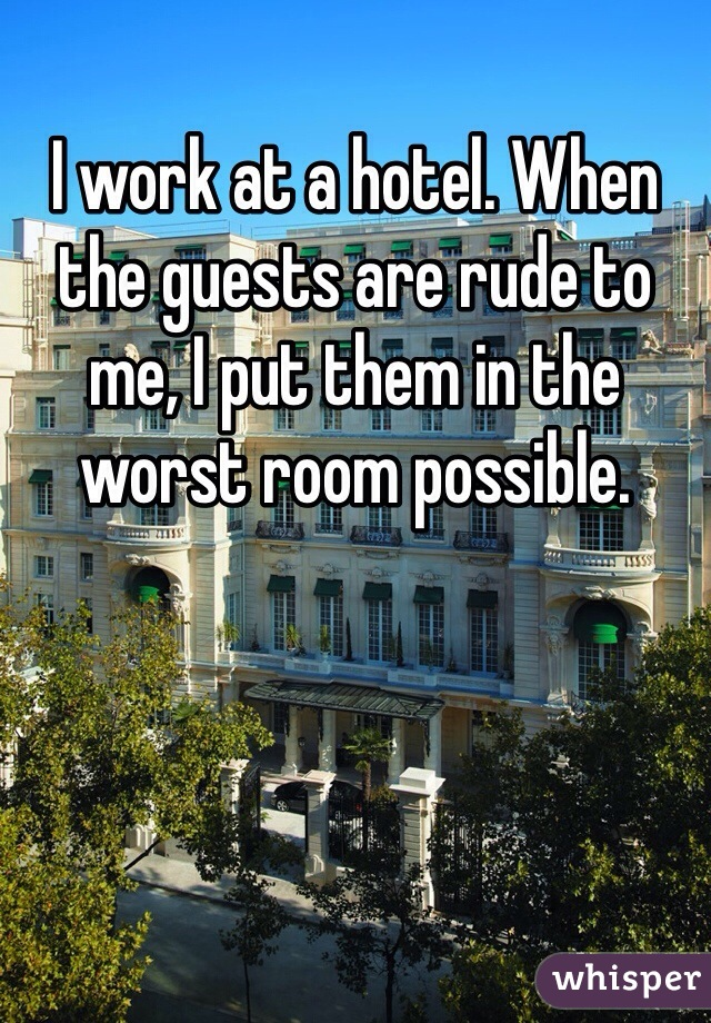 I work at a hotel. When the guests are rude to me, I put them in the worst room possible.
