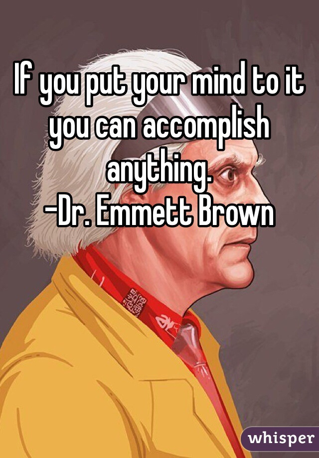 If you put your mind to it you can accomplish anything. -Dr. Emmett Brown