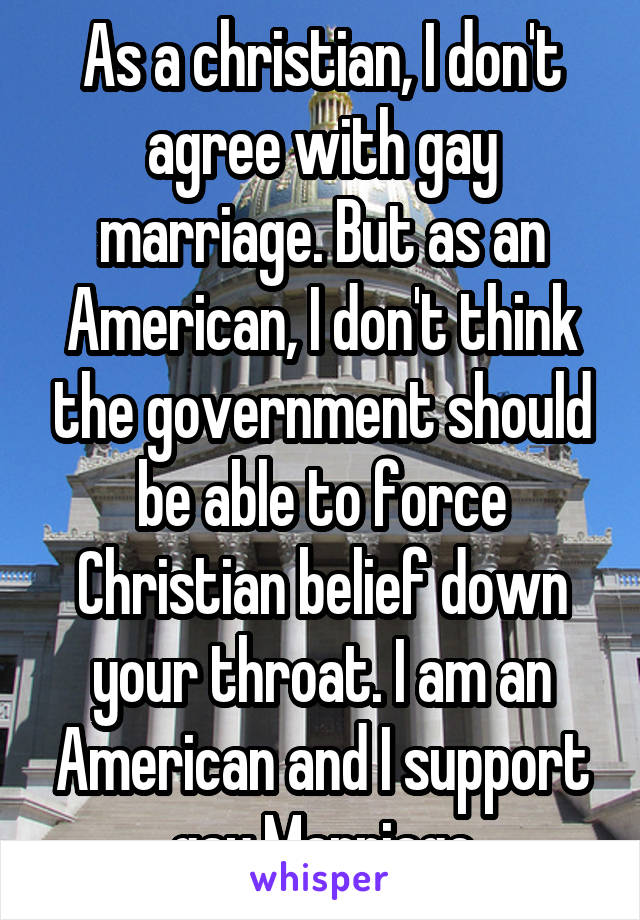 As a christian, I don't agree with gay marriage. But as an American, I don't think the government should be able to force Christian belief down your throat. I am an American and I support gay Marriage