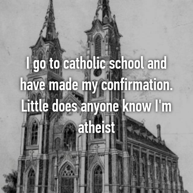 I go to catholic school and have made my confirmation. Little does anyone know I'm atheist