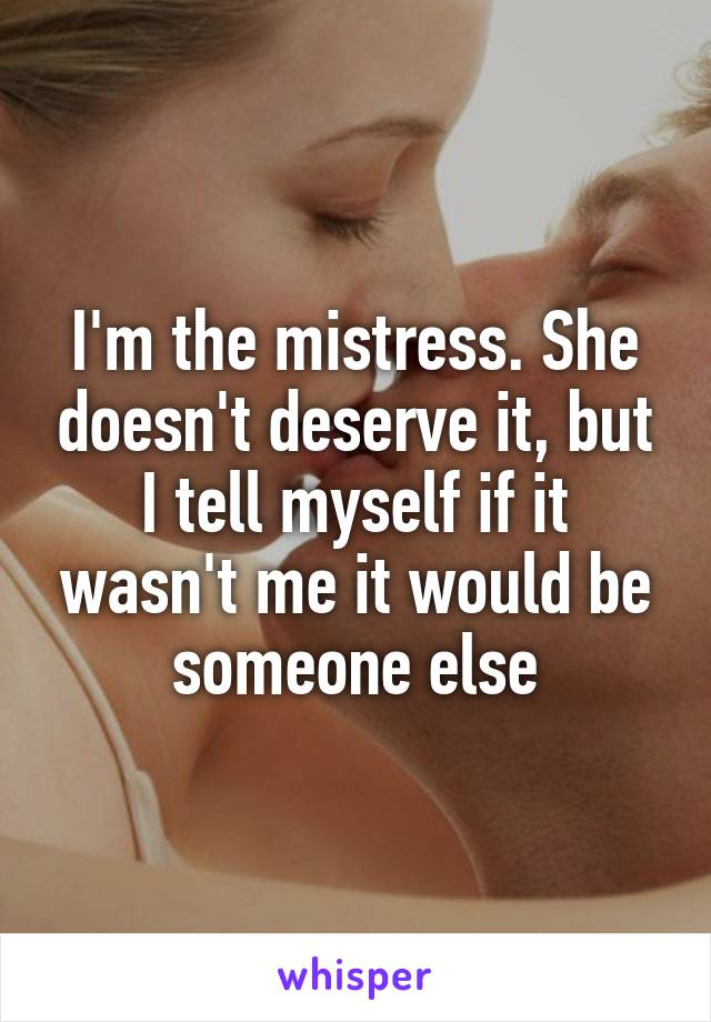 I'm the mistress. She doesn't deserve it, but I tell myself if it wasn't me it would be someone else
