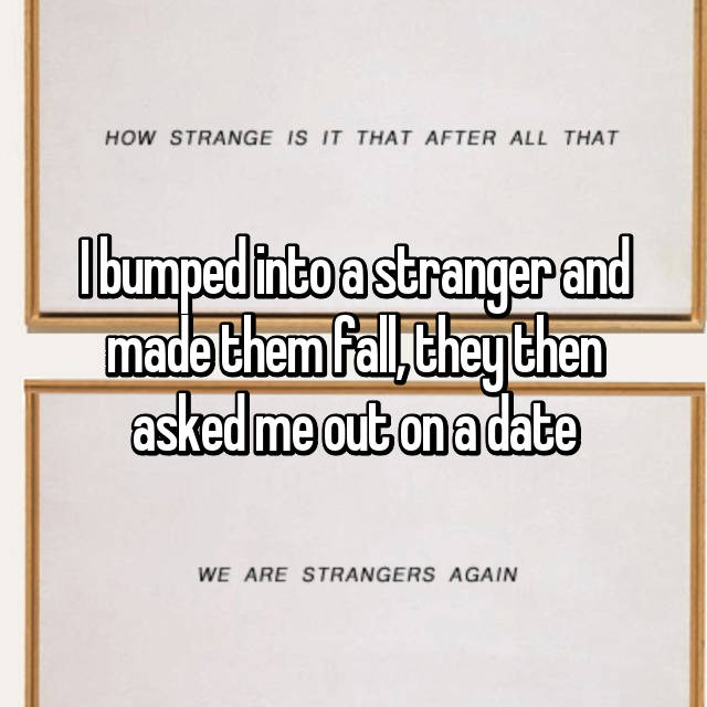I bumped into a stranger and made them fall, they then asked me out on a date 😳