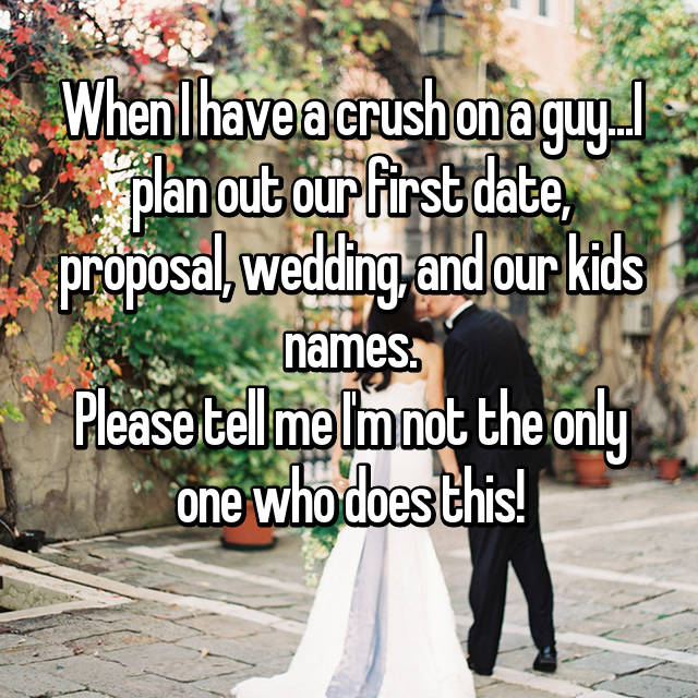 When I have a crush on a guy...I plan out our first date, proposal, wedding, and our kids names. Please tell me I'm not the only one who does this!