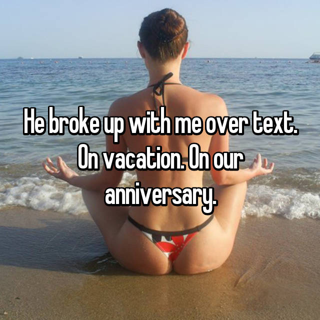 He broke up with me over text. On vacation. On our anniversary.