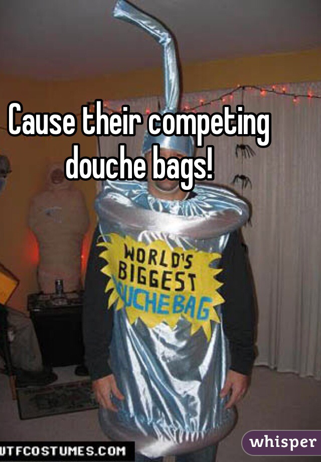 Cause their competing douche bags!