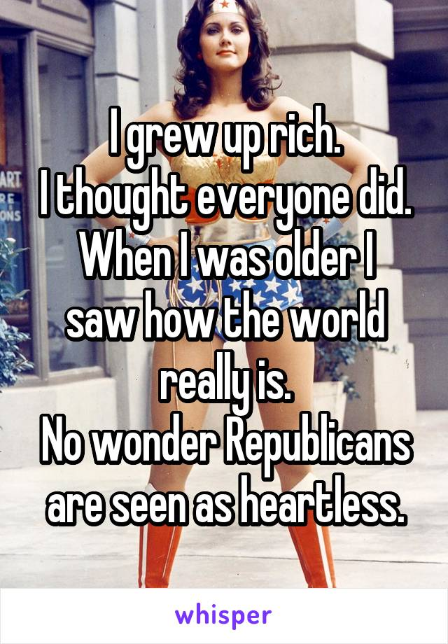 I grew up rich. I thought everyone did. When I was older I saw how the world really is. No wonder Republicans are seen as heartless.