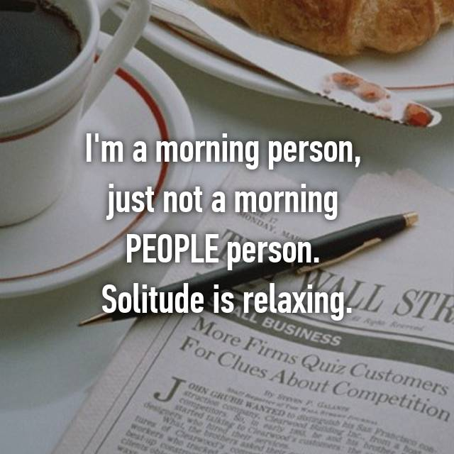 I'm a morning person,  just not a morning  PEOPLE person.  Solitude is relaxing.