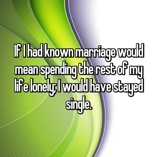 If I had known marriage would mean spending the rest of my life lonely; I would have stayed single.