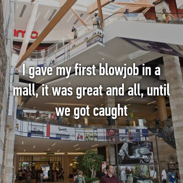 I gave my first blowjob in a mall, it was great and all, until we got caught