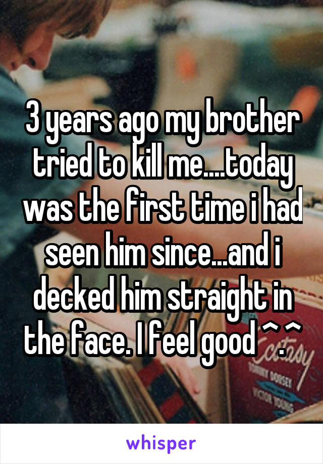 3 years ago my brother tried to kill me....today was the first time i had seen him since...and i decked him straight in the face. I feel good ^.^