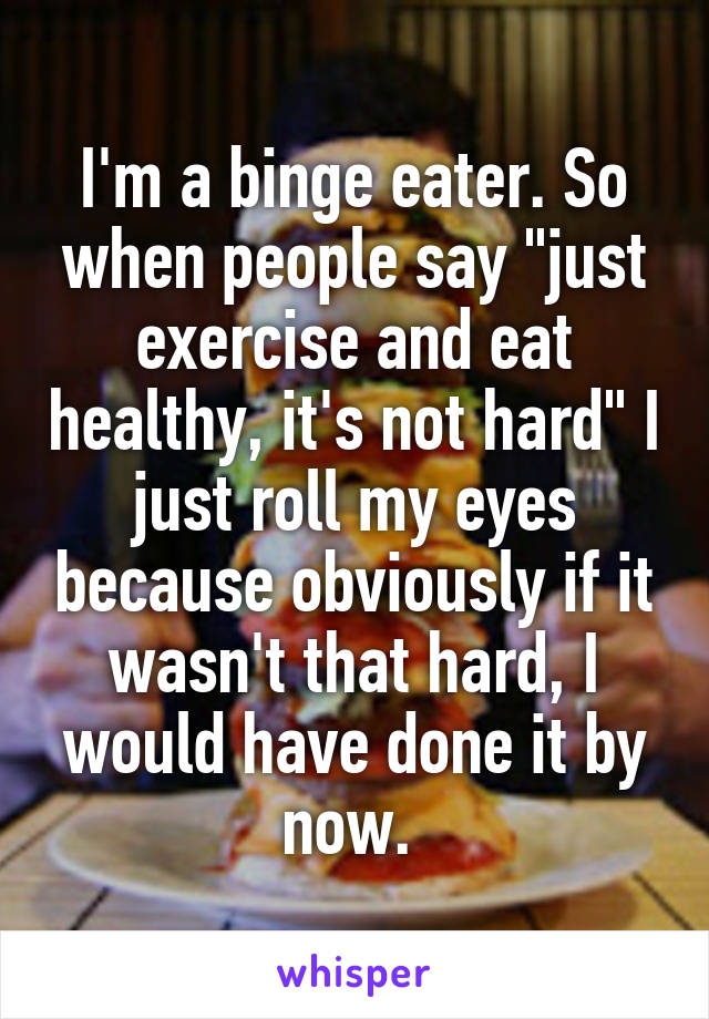 "I'm a binge eater. So when people say ""just exercise and eat healthy, it's not hard"" I just roll my eyes because obviously if it wasn't that hard, I would have done it by now."