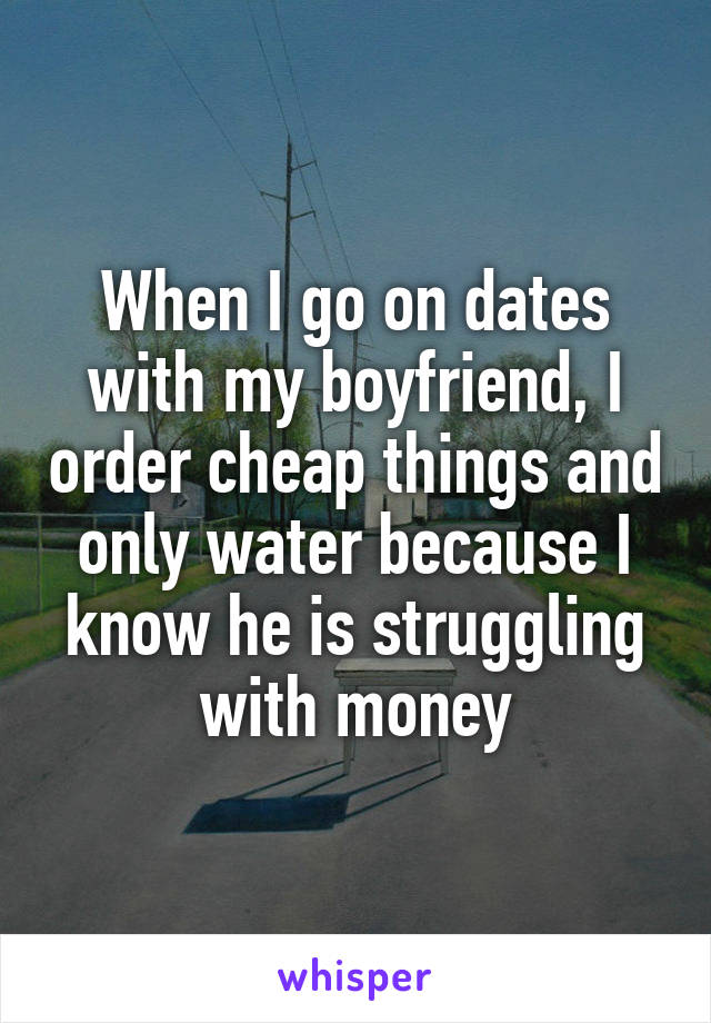 When I go on dates with my boyfriend, I order cheap things and only water because I know he is struggling with money