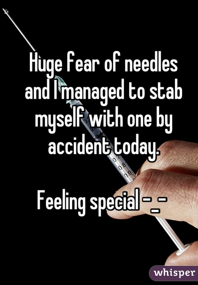 Huge fear of needles and I managed to stab myself with one by accident today.  Feeling special -_-