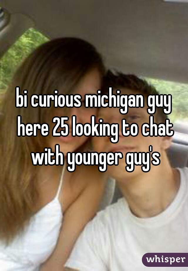 bi curious michigan guy here 25 looking to chat with younger guy's