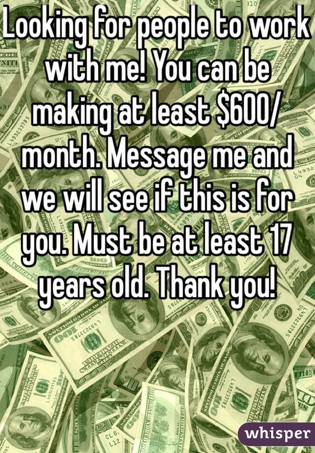 Looking for people to work with me! You can be making at least $600/month. Message me and we will see if this is for you. Must be at least 17 years old. Thank you!