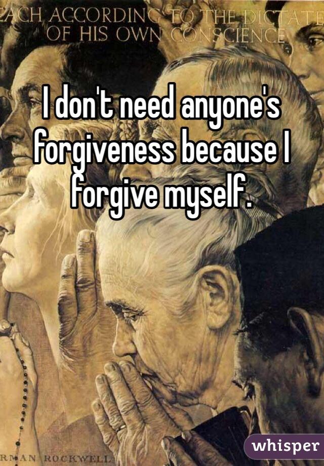 I don't need anyone's forgiveness because I forgive myself.