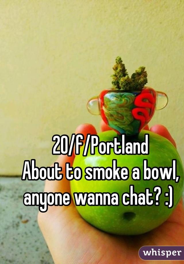 20/f/Portland About to smoke a bowl, anyone wanna chat? :)