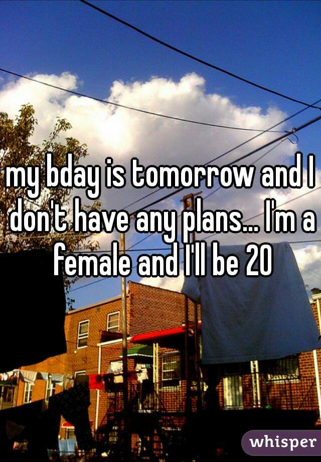 my bday is tomorrow and I don't have any plans... I'm a female and I'll be 20