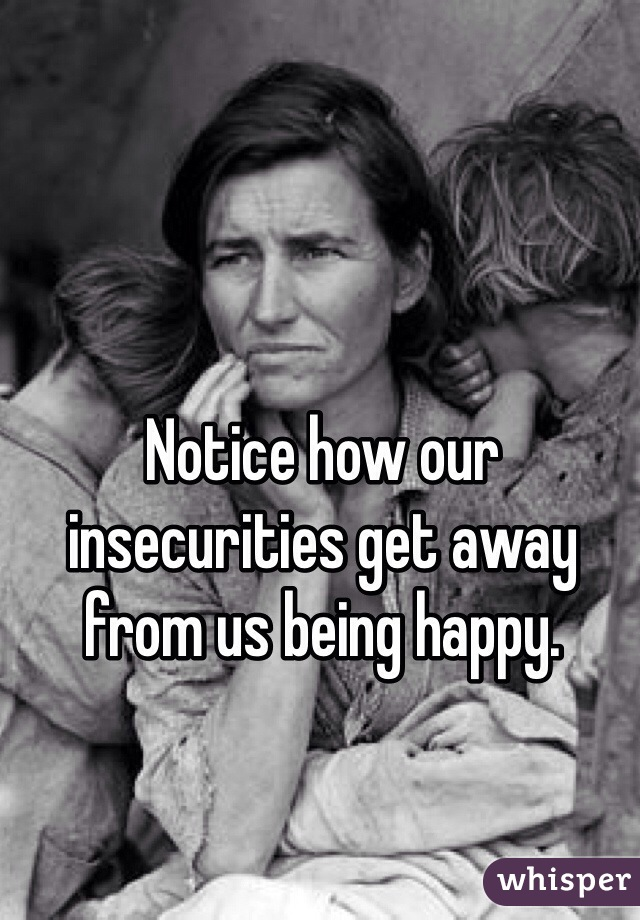 Notice how our insecurities get away from us being happy.