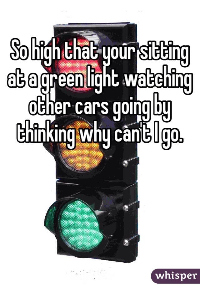 So high that your sitting at a green light watching other cars going by thinking why can't I go.