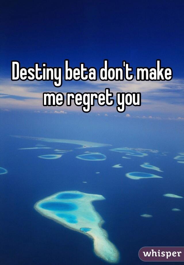 Destiny beta don't make me regret you
