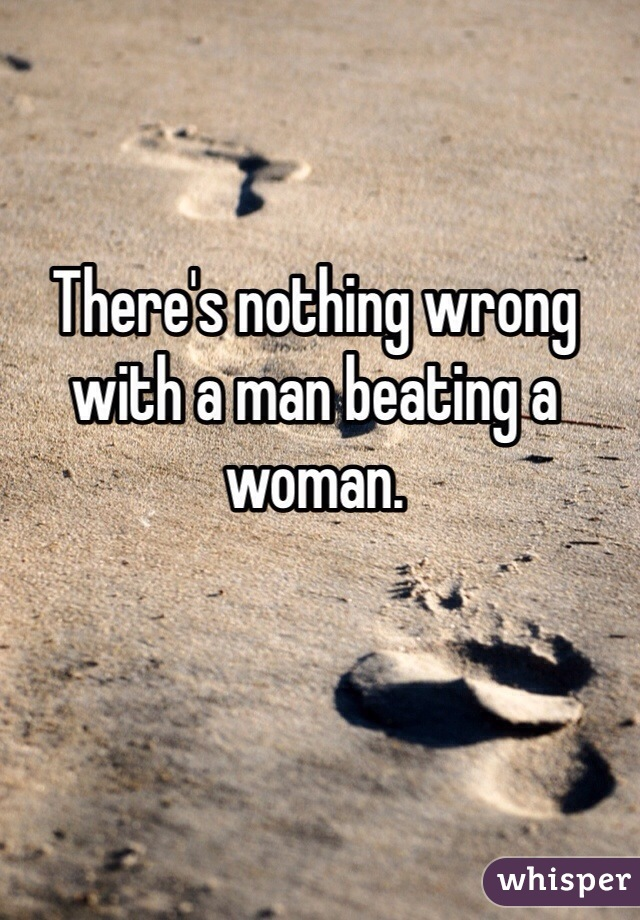 There's nothing wrong with a man beating a woman.