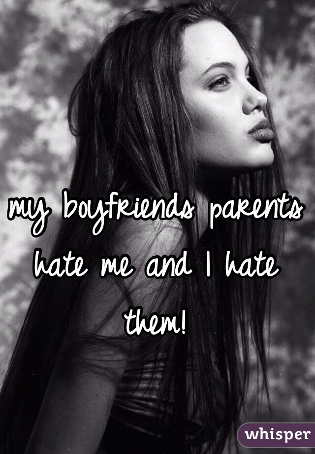 my boyfriends parents hate me and I hate them!