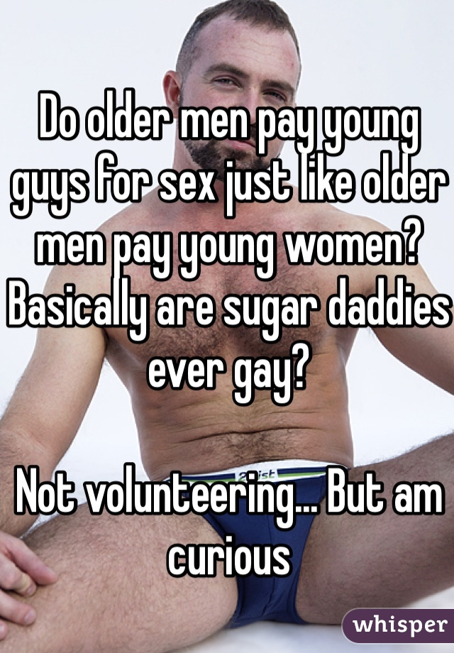 Do older men pay young guys for sex just like older men pay young women? Basically are sugar daddies ever gay?  Not volunteering... But am curious