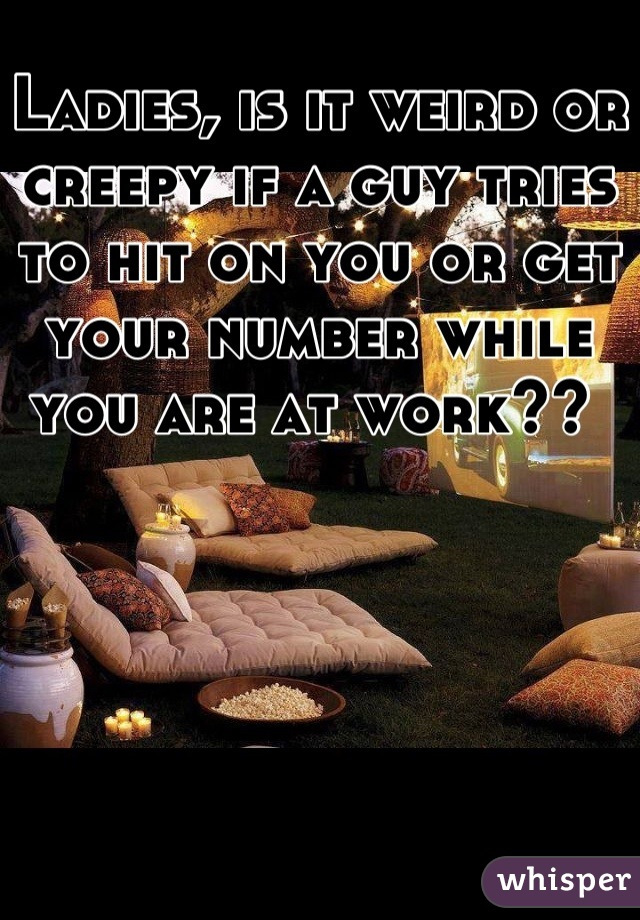 Ladies, is it weird or creepy if a guy tries to hit on you or get your number while you are at work??