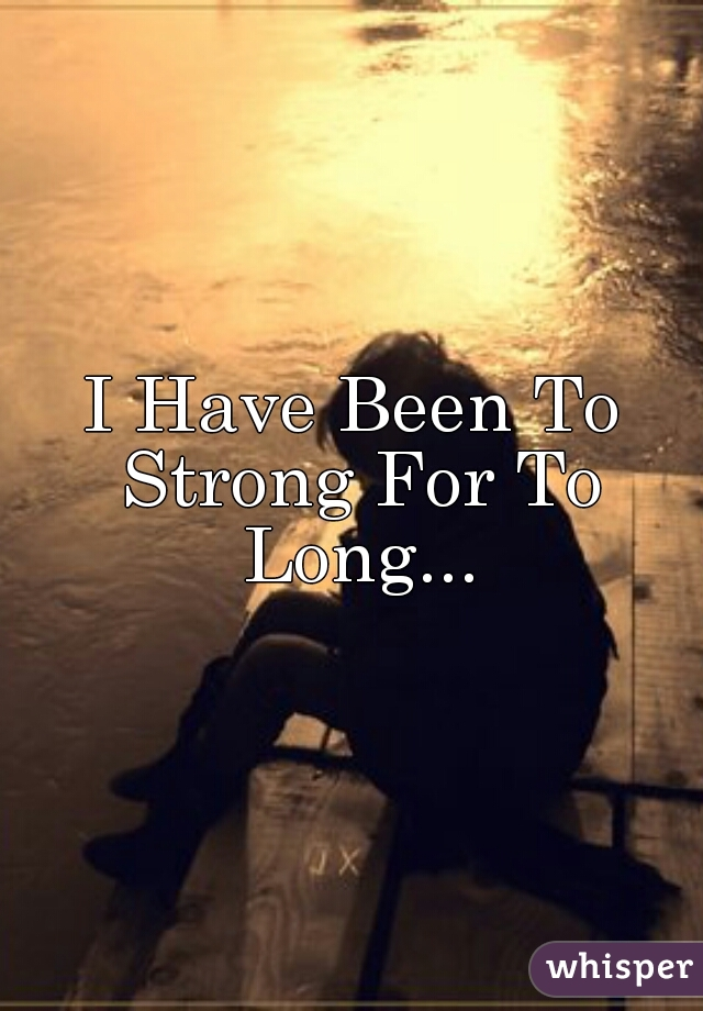 I Have Been To Strong For To Long...