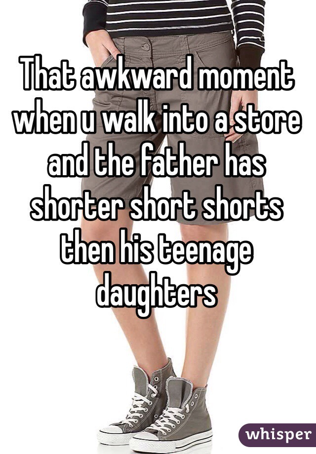 That awkward moment when u walk into a store and the father has shorter short shorts then his teenage daughters