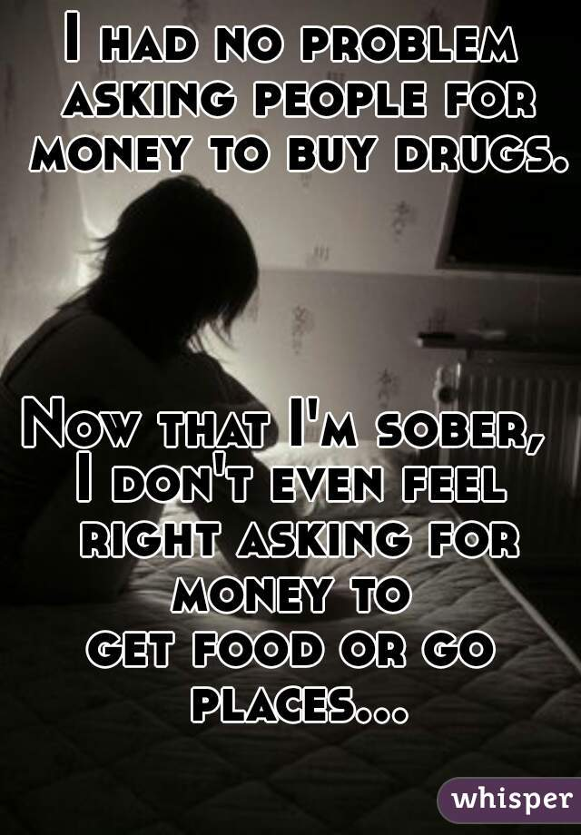 I had no problem asking people for money to buy drugs.             Now that I'm sober,  I don't even feel right asking for money to  get food or go places...