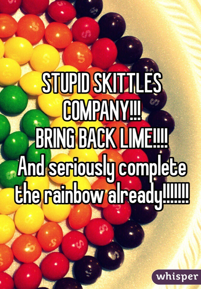 STUPID SKITTLES COMPANY!!! BRING BACK LIME!!!! And seriously complete the rainbow already!!!!!!!