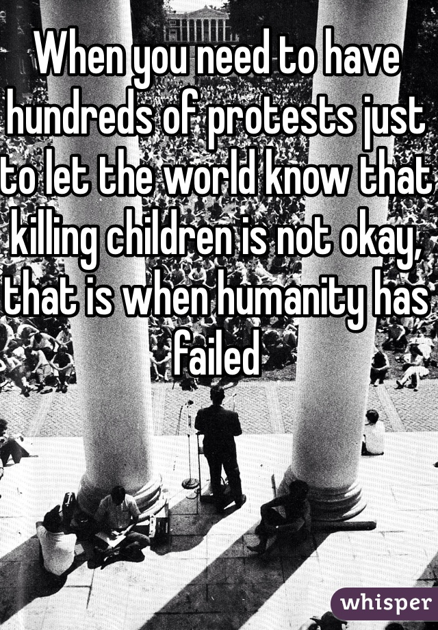 When you need to have hundreds of protests just to let the world know that killing children is not okay, that is when humanity has failed