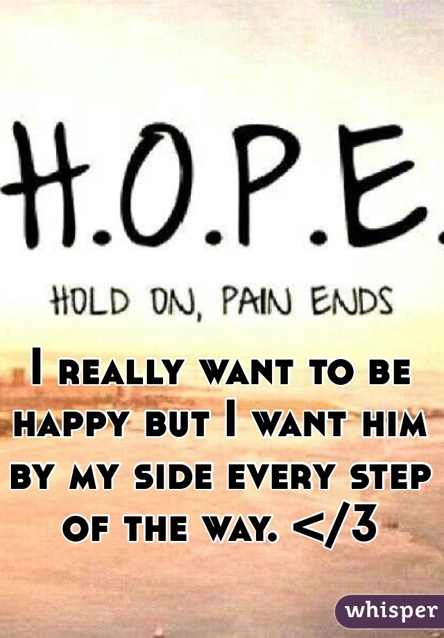 I really want to be happy but I want him by my side every step of the way. </3