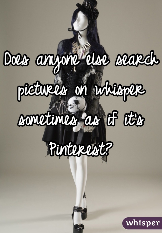Does anyone else search pictures on whisper sometimes as if it's Pinterest?