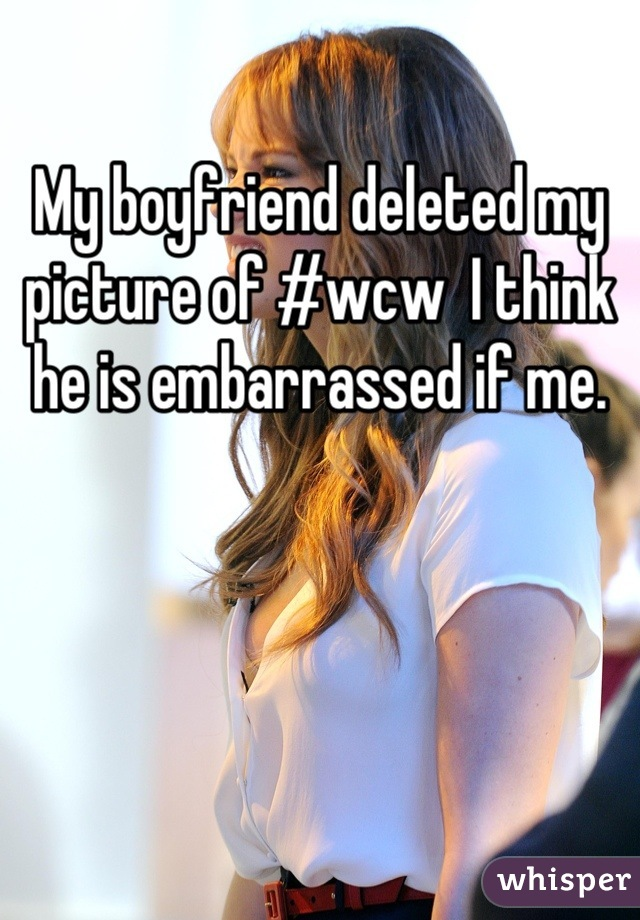 My boyfriend deleted my picture of #wcw  I think he is embarrassed if me.