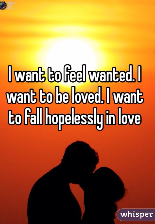 I want to feel wanted. I want to be loved. I want to fall hopelessly in love