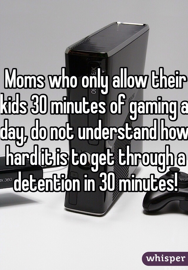 Moms who only allow their kids 30 minutes of gaming a day, do not understand how hard it is to get through a detention in 30 minutes!