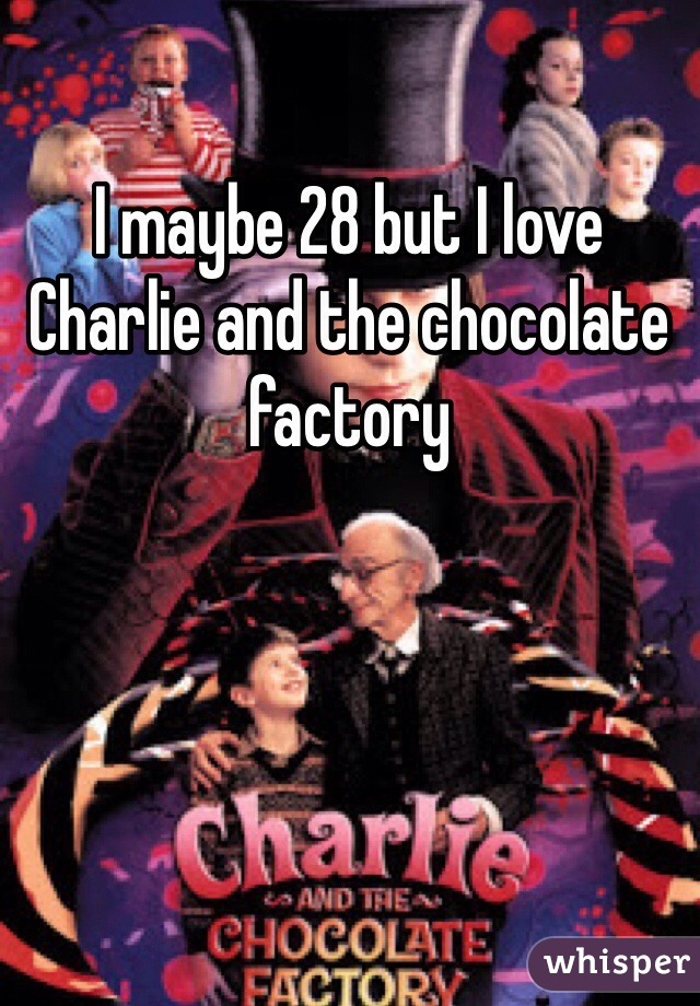 I maybe 28 but I love Charlie and the chocolate factory