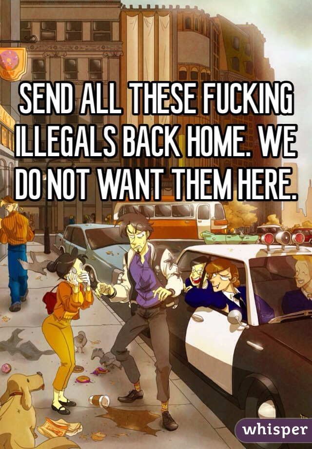 SEND ALL THESE FUCKING ILLEGALS BACK HOME. WE DO NOT WANT THEM HERE.
