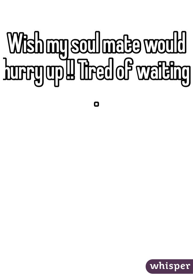 Wish my soul mate would hurry up !! Tired of waiting .